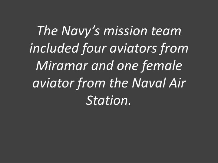 The Navy's mission team included four aviators from Miramar and one female aviator from the Naval Air Station.