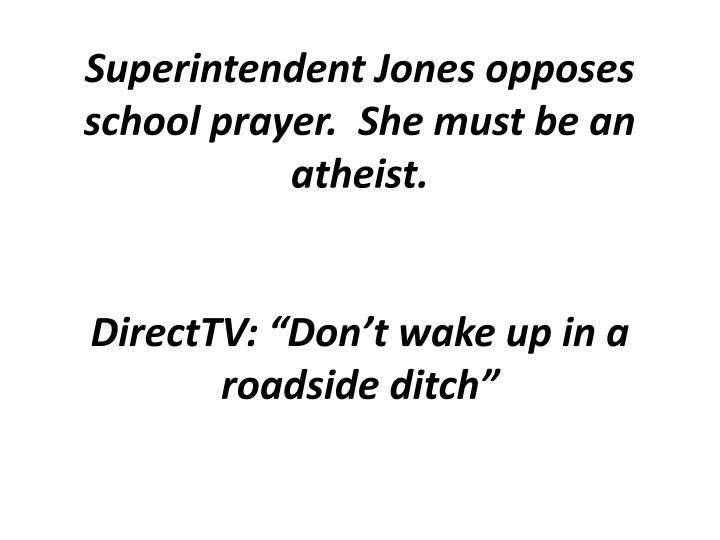 Superintendent Jones opposes school prayer.  She must be an atheist.