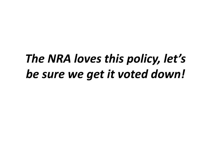 The NRA loves this policy, let's be sure we get it voted down!
