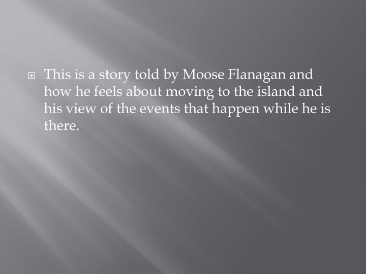 This is a story told by Moose Flanagan and how he feels about moving to the island and his view of the events that happen while he is there.