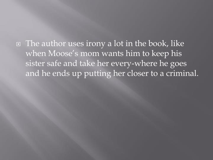 The author uses irony a lot in the book, like when Moose's mom wants him to keep his sister safe and take her every-where he goes and he ends up putting her closer to a criminal.