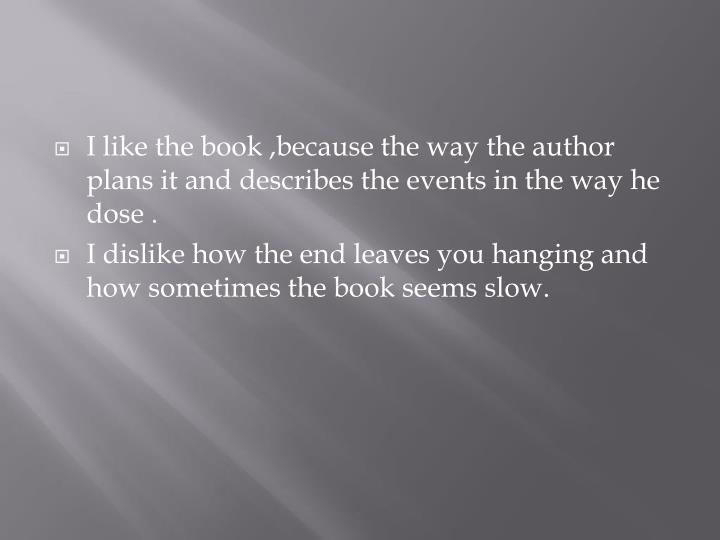 I like the book ,because the way the author plans it and describes the events in the way he dose .