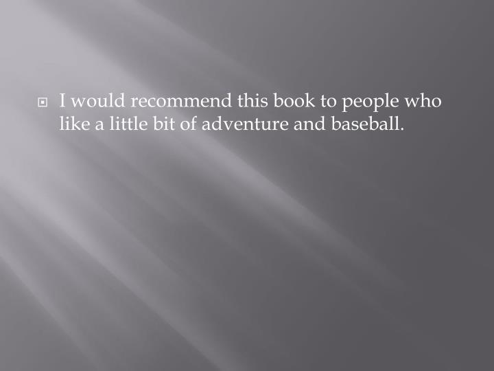 I would recommend this book to people who like a little bit of adventure and baseball.
