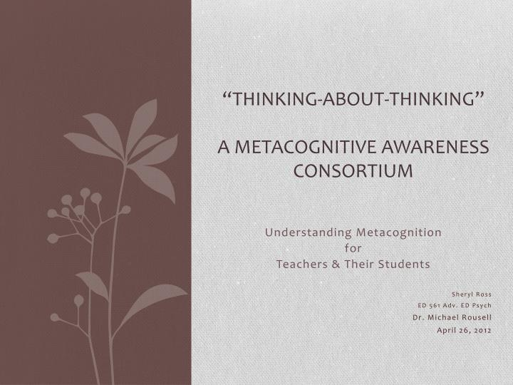 thinking about thinking a metacognitive awareness consortium n.