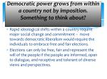 democratic power grows from within a country not by imposition something to think about