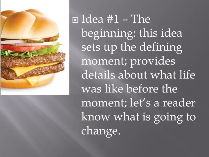 Idea #1 – The beginning: this idea sets up the defining moment; provides details about what life was like before the moment; let's a reader know what is going to change