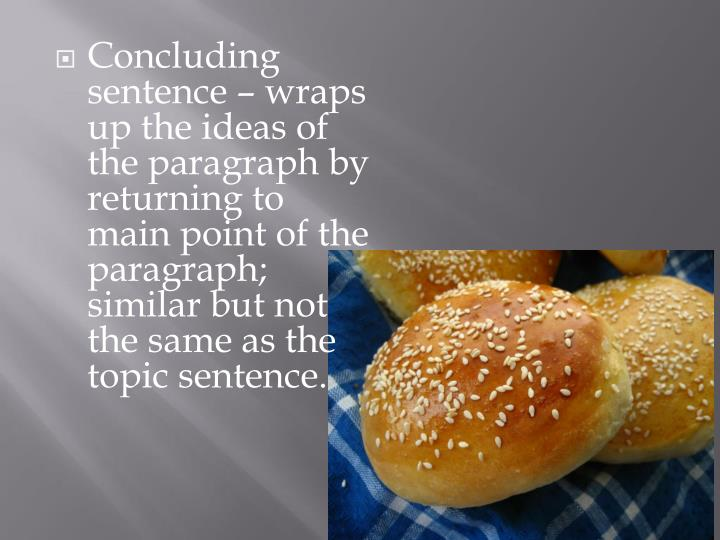 Concluding sentence – wraps up the ideas of the paragraph by returning to main point of the paragraph; similar but not the same as the topic sentence.
