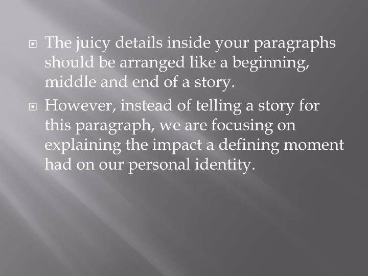 The juicy details inside your paragraphs should be arranged like a beginning, middle and end of a story.