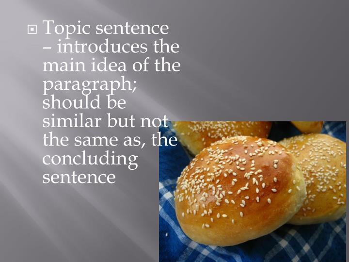 Topic sentence – introduces the main idea of the paragraph; should be similar but not the same as, the concluding sentence