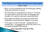 the plasticity of brain architecture decreases over time