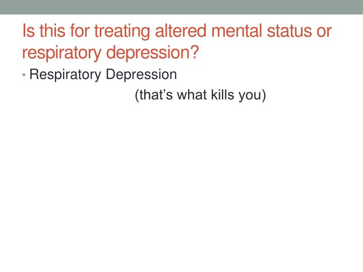 Is this for treating altered mental status or respiratory depression?