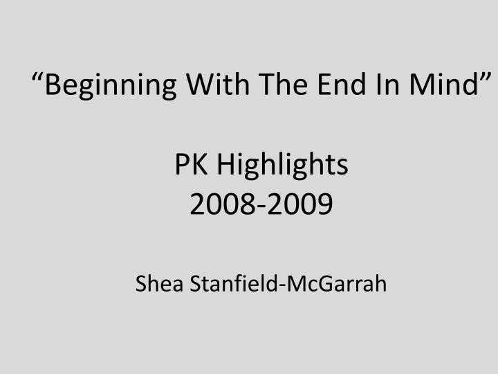 beginning with the end in mind pk highlights 2008 2009 shea stanfield mcgarrah n.