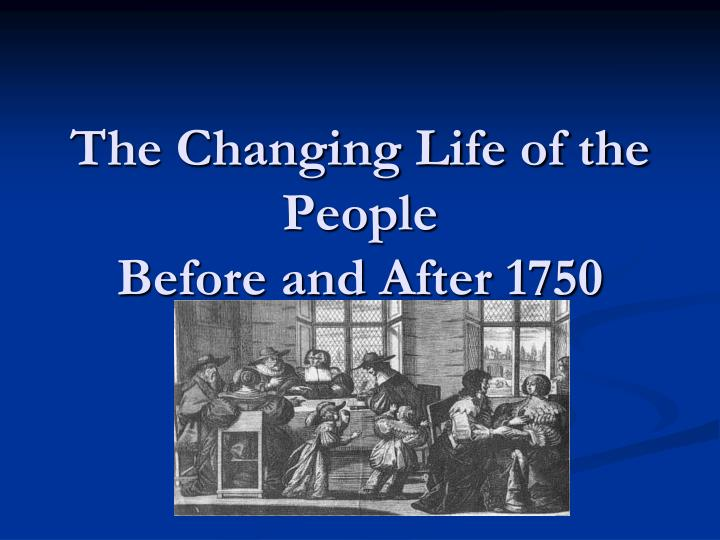 the changing life of the people before and after 1750 n.