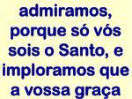admiramos porque s v s sois o santo e imploramos que a vossa gra a