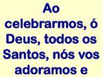 ao celebrarmos deus todos os santos n s vos adoramos e