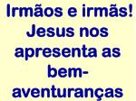 irm os e irm s jesus nos apresenta as bem aventuran as