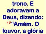 trono e adoravam a deus dizendo 12 am m o louvor a gl ria