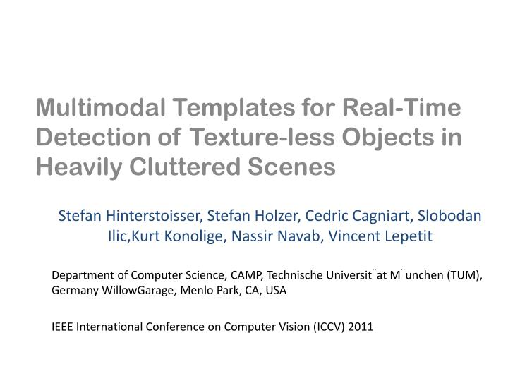 Multimodal templates for real time detection of texture less objects in heavily cluttered scenes
