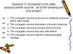 question 3 compared to the older polysaccarhide vaccine all of the following are true except