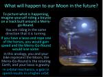 what will happen to our moon in the future1