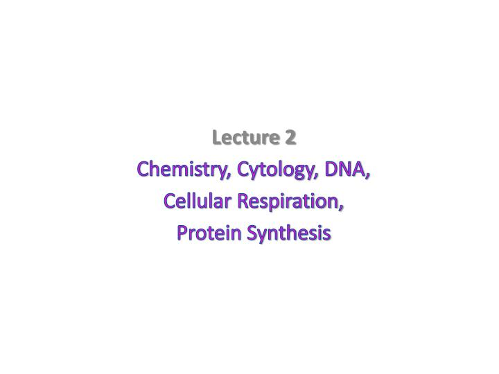 lecture 2 chemistry cytology dna cellular respiration protein synthesis n.