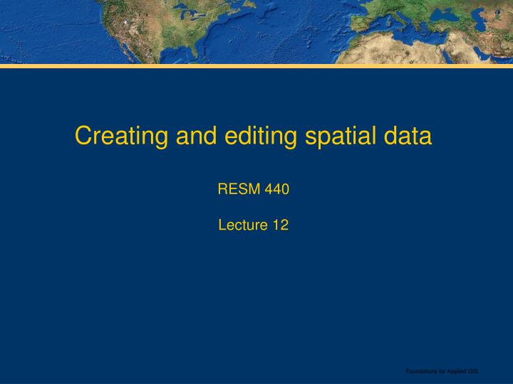 creating and editing spatial data resm 440 lecture 12 n.