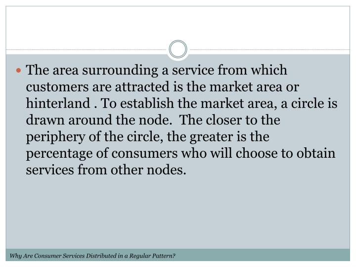 The area surrounding a service from which customers are attracted is the market area or hinterland . To establish the market area, a circle is drawn around the node.  The closer to the periphery of the circle, the greater is the percentage of consumers who will choose to obtain services from other nodes.