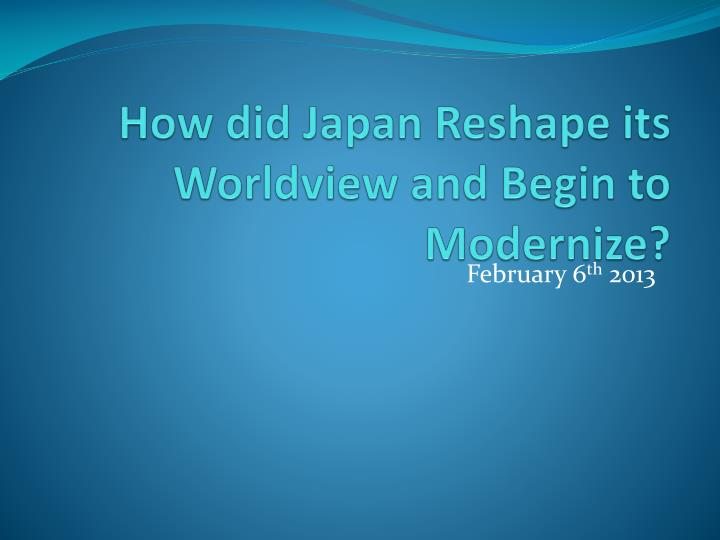how did japan reshape its worldview and begin to modernize n.