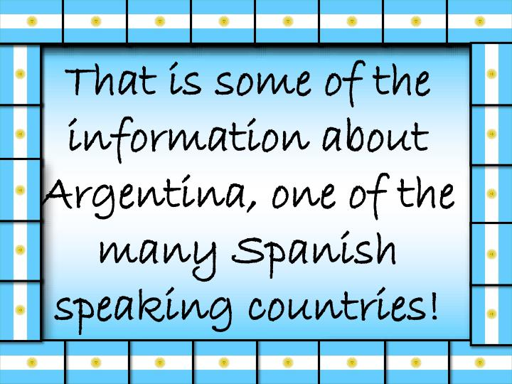 That is some of the information about Argentina, one of the many Spanish speaking countries!