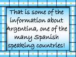 that is some of the information about argentina one of the many spanish speaking countries