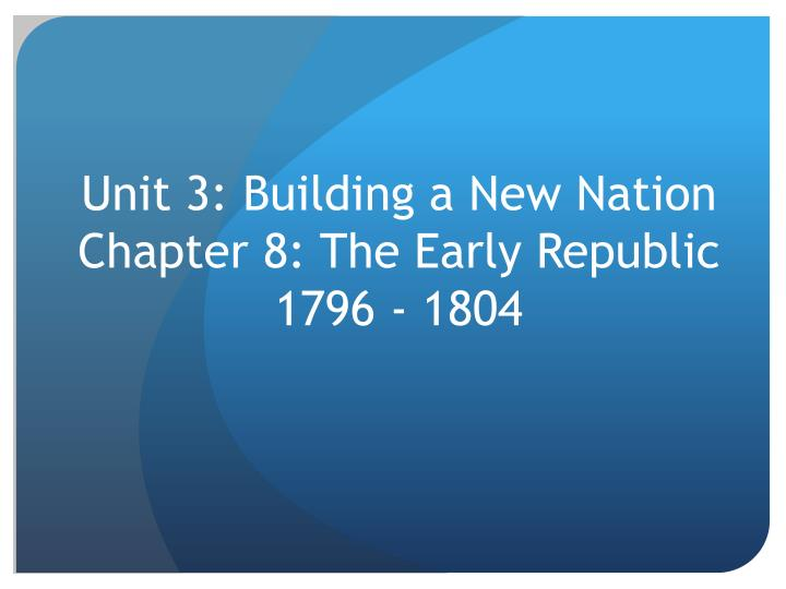 unit 3 building a new nation chapter 8 the early republic 1796 1804 n.