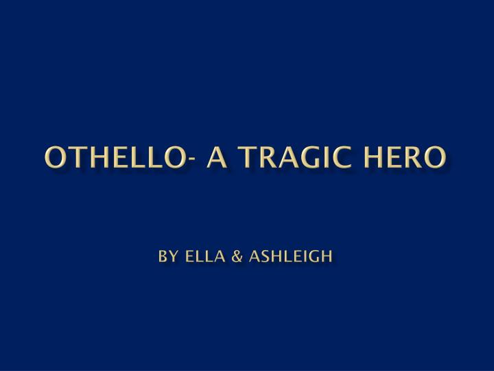 othello a tragic hero by ella ashleigh n.