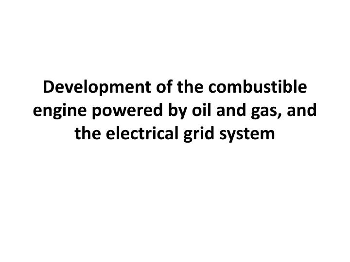 Development of the combustible engine powered by oil and gas, and the electrical grid system