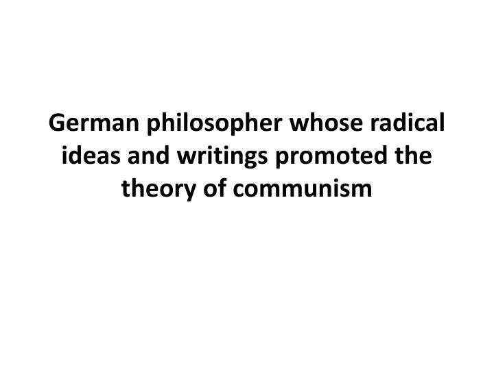 German philosopher whose radical ideas and writings promoted the theory of communism