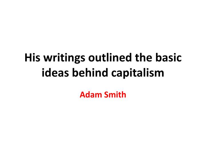 His writings outlined the basic ideas behind capitalism