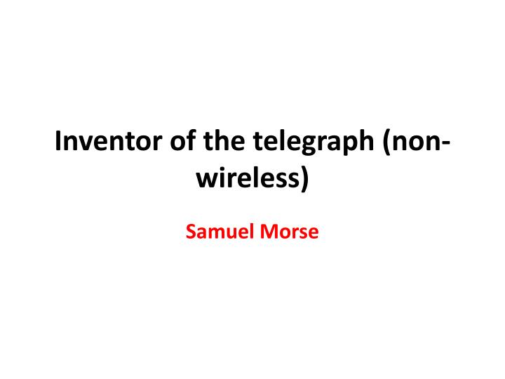 Inventor of the telegraph (non-wireless)