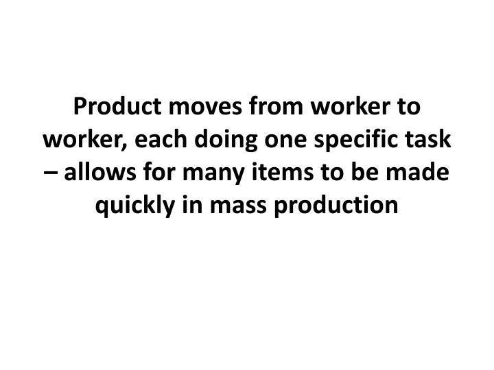 Product moves from worker to worker, each doing one specific task – allows for many items to be made quickly in mass production