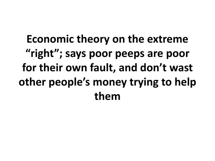 "Economic theory on the extreme ""right""; says poor peeps are poor for their own fault, and don't"