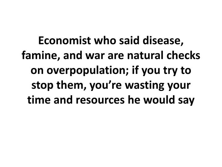 Economist who said disease, famine, and war are natural checks on overpopulation; if you try to stop them, you're wasting your time and resources he would say