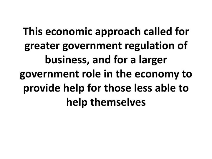 This economic approach called for greater government regulation of business, and for a larger government role in the economy to provide help for those less able to help themselves
