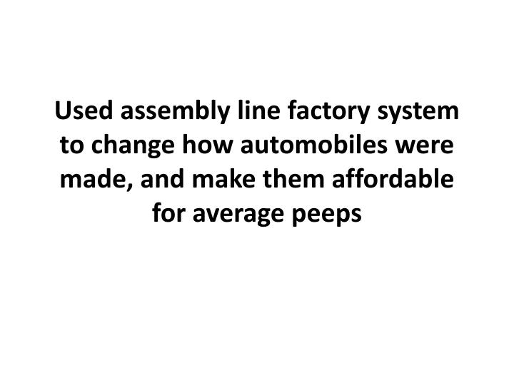 Used assembly line factory system to change how automobiles were made, and make them affordable for average peeps