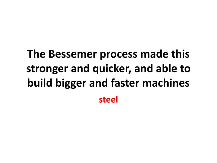 The Bessemer process made this stronger and quicker, and able to build bigger and faster machines