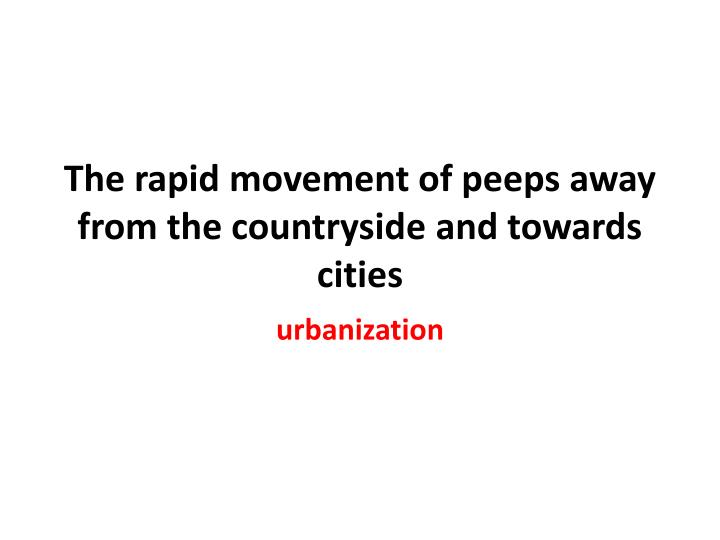 The rapid movement of peeps away from the countryside and towards cities