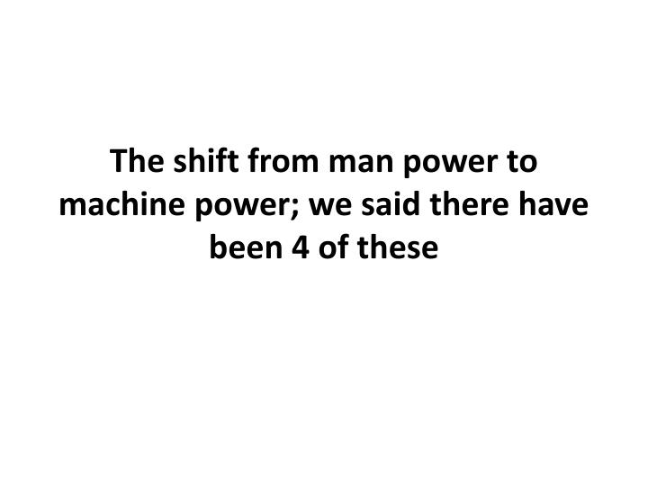 The shift from man power to machine power we said there have been 4 of these