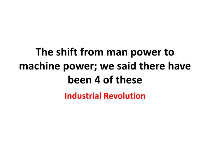 The shift from man power to machine power we said there have been 4 of these1