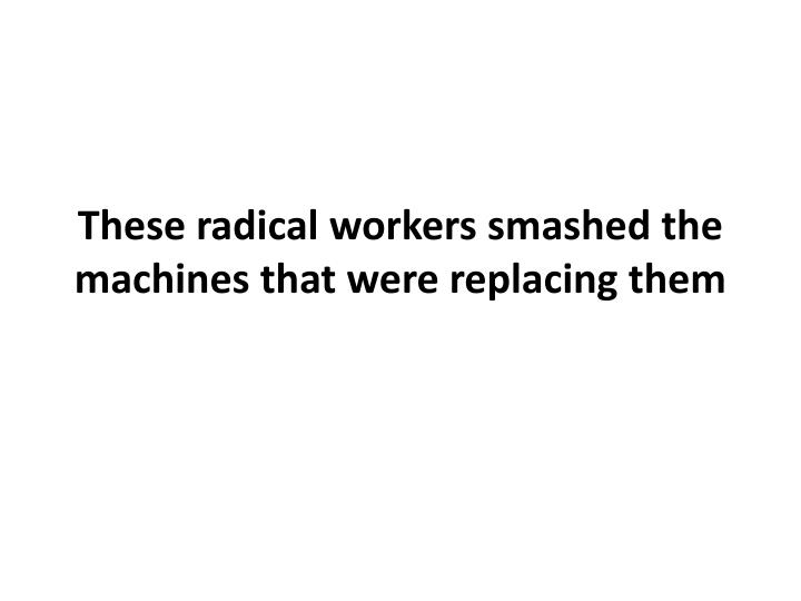 These radical workers smashed the machines that were replacing them