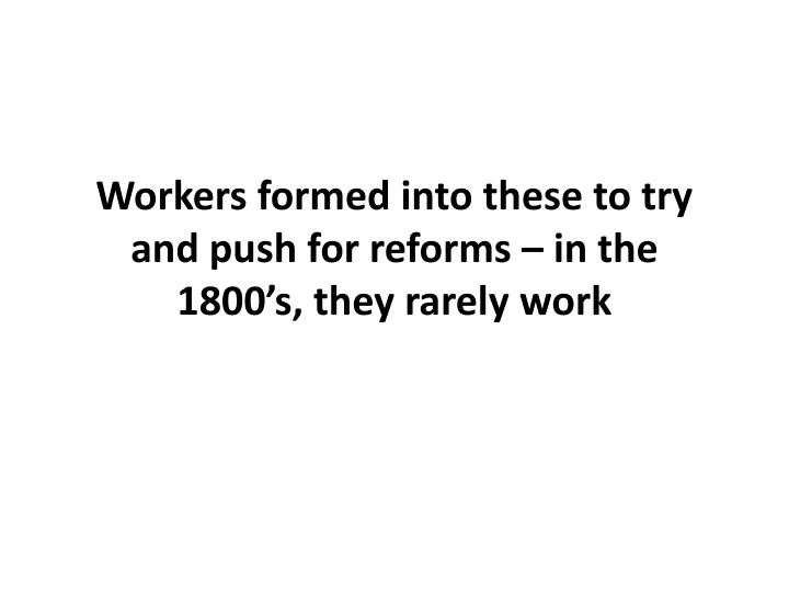Workers formed into these to try and push for reforms – in the 1800's, they rarely work