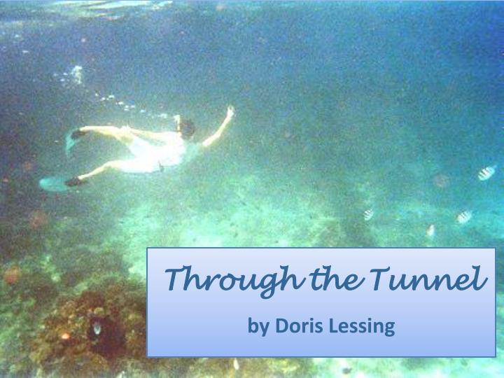 an analysis of the topic of the short story through the tunnel and the role of doris lessing In the short story through the tunnel by doris lessing a young boy named jerry takes on the risky challenge of swimming through a narrow and long underwater tunnel on his holiday at the beach it is an interesting story with a variety of remarkable characters.