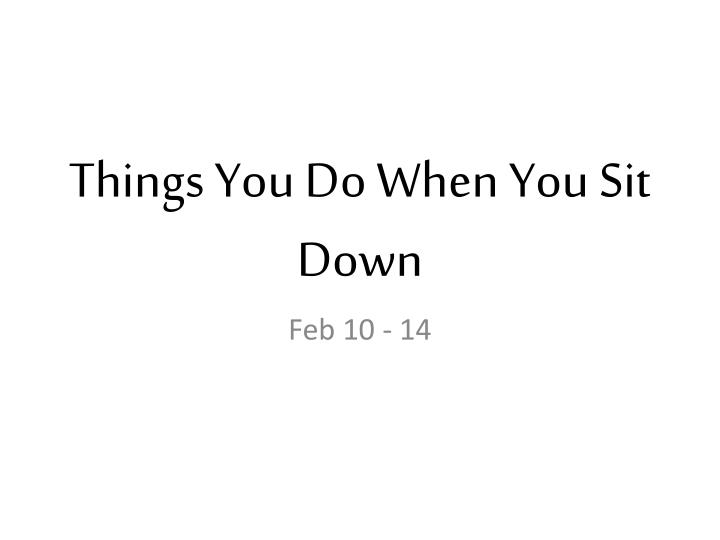 things you do when you sit down