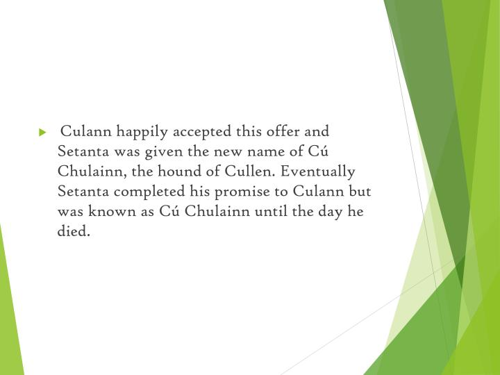 Culann happily accepted this offer and Setanta was given the new name of Cú Chulainn, the hound of Cullen. Eventually Setanta completed his promise to Culann but was known as Cú Chulainn until the day he died.